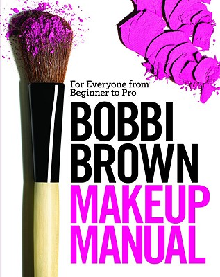 Bobbi Brown Makeup Manual By Brown, Bobbi/ Otte, Debra Bergsma/ Wadyka, Sally/ Leutwyler, Henry (PHT)
